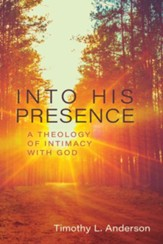 Into His Presence: A Theology of Intimacy with God