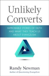 Unlikely Converts: Improbable Stories of Faith and What They Teach Us About Evangelism