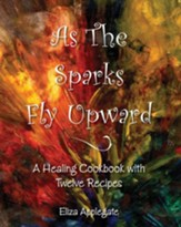 As The Sparks Fly Upward: A Healing Cookbook with Twelve Recipes - eBook