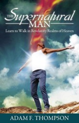 The Supernatural Man: Learn to Walk in Revelatory Realms of Heaven - eBook