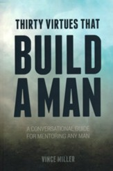 Thirty Virtues that Build a Man: A Conversational Guide for Mentoring any Man