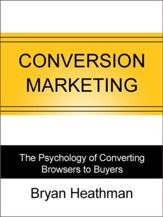 Conversion Marketing: The Psychology of Converting Browsers into Buyers - eBook