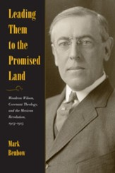 Leading Them to the Promised Land: Woodrow Wilson, Covenant Theology, and the Mexican Revolution, 1913-1916 - eBook