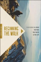 Beginning the Walk: 18 Sessions on  Jesus, the Way, the Truth & the Life