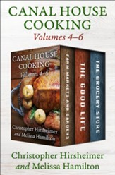 Canal House Cooking Volumes Four Through Six: Farm Markets and Gardens, The Good Life, and The Grocery Store - eBook