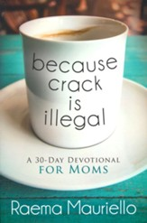 Because Crack Is Illegal: A 30-Day Devotional for Moms
