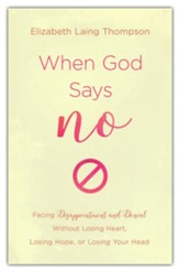 When God Says No: Facing Disappointment and Denial without Losing Heart, Your Hope, or Your Head