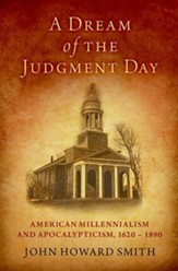 A Dream of the Judgment Day: American Millennialism and Apocalypticism, 1620-1890