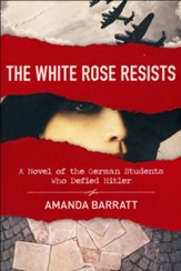 The White Rose Resists: A Novel of the German Students Who Defied Hitler
