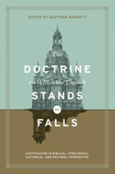 The Doctrine on Which the Church Stands or Falls: Justification in Biblical, Theological, Historical, and Pastoral Perspective