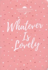 Whatever Is Lovely: A Morning & Evening Devotional
