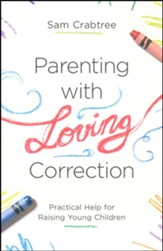 Parenting with Loving Correction: Practical Help for Raising Young Children