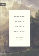 What Does It Mean to Fear the Lord?: How the Fear of God Delights and Stengthens
