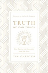 Truth We Can Touch: How Baptism and Communion Shape Our Lives