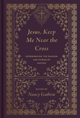 Jesus, Keep Me Near the Cross: Experiencing the Passion and Power of Easter / New edition