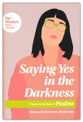 Saying Yes in the Darkness: 7 Weeks in the Book of Psalms