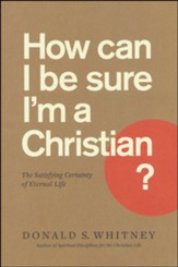 How Can I Be Sure I'm a Christian? The Satisfying Certainty of Eternal Life
