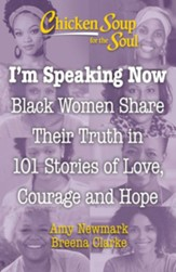 Chicken Soup for the Soul: I'm Speaking Now: Black Women Share 101 Stories of Life, Love, Family and Hope