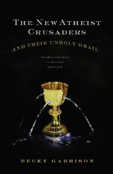 The New Atheist Crusaders and Their Unholy Grail: The Misguided Quest to Destroy Your Faith - eBook