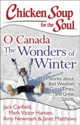 Chicken Soup for the Soul: O Canada It's Winter!: 101 Stories about Bad Weather, Good Times, and Great Sports