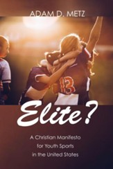 Elite?: A Christian Manifesto for Youth Sports in the United States