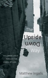 The Upside Down Way: Following Jesus through the Gospel of Luke