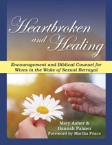 Heartbroken and Healing: Encouragement and Biblical Counsel for Wives in the Wake of Sexual Betrayal