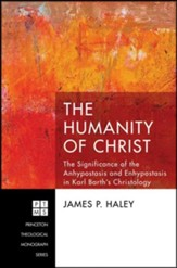 The Humanity of Christ: The Significance of the Anhypostasis and Enhypostasis in Karl Barth's Christology
