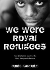 We Were Royal Refugees: How One Family Survived the Mass Slaughter in Rwanda