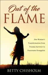 Out of the Flame: One Woman's Transformation from Trauma Survivor to Passionate Evangelist