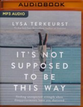 It's Not Supposed to Be This Way: Finding Unexpected Strength When Disappointments Leave You Shattered - unabridged audiobook on MP3-CD