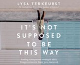 It's Not Supposed to Be This Way: Finding Unexpected Strength When Disappointments Leave You Shattered - unabridged audiobook on CD
