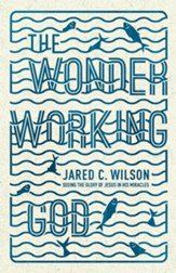 The Wonder-Working God: Seeing the Glory of Jesus in His Miracles - eBook