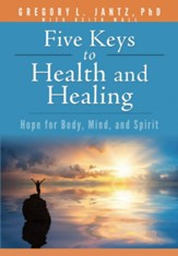 Five Keys to Health & Healing: Hope for Body, Mind, and Spirit