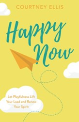 Happy Now: Let Playfulness Lift Your Load and Renew Your Spirit