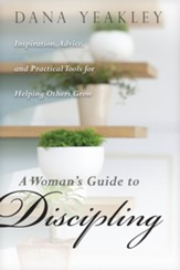 A Woman's Guide to Discipling: Inspiration, Advice, and Practical Tools for Helping Others Grow - eBook