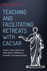 Teaching and Facilitating Retreats with Caesar: A Guide to Caesar Ate My Jesus: A Baby Boomer's Reflection on Spirituality in the American Empire