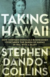 Taking Hawaii: How Thirteen Honolulu Businessmen Overthrew the Queen of Hawaii in 1893, With a Bluff - eBook