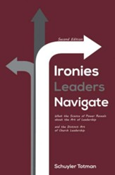 Ironies Leaders Navigate: What the Science of Power Reveals about the Art of Leadership and the Distinct Art of Church Leadership, second edition