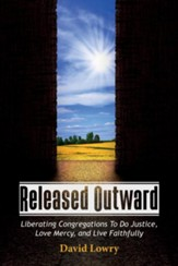 Released Outward: Liberating Congregations To Do Justice, Love Mercy, and Live Faithfully