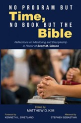 No Program but Time, No Book but the Bible: Reflections on Mentoring and Discipleship in Honor of Scott M. Gibson