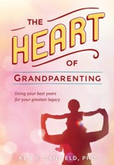 The Heart of Grandparenting: Using Your Best Years for Your Greatest Legacy