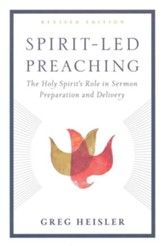 Spirit-Led Preaching: The Holy Spirit's Role in Sermon Preparation and Delivery, Revised Edition