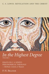 In the Highest Degree: Volume One: Essays on C. S. Lewis's Philosophical Theology-Method, Content, & Reason