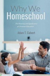 Why We Homeschool: The Meaning and  Significance of Christian Education