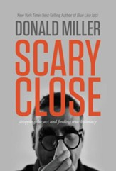 Scary Close: Dropping the Act and Acquiring a Taste for True Intimacy - eBook