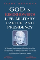 God in Eisenhower's Life, Military  Career, and Presidency: A History of the Influence of Religion in His Life and Leadership as WWII Supreme Allied Commander and President of the United States