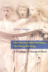 The Mystery We Celebrate, the Song We Sing; A Theology of Liturgical Music