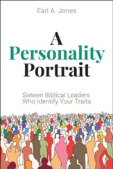 A Personality Portrait: Sixteen Biblical Leaders Who Identify Your Traits