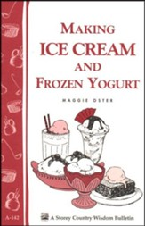 Making Ice Cream and Frozen Yogurt (Storey's Country Wisdom Bulletin A-142)